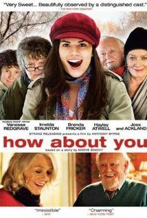 """How About You"" is a delightful comedy about aging and living life to its fullest. Reality based with a touch of Fantasy. Vanessa Redgrave and Joss Ackland are wonderful. Hayley Atwell and Orla Brady are delightful as sisters. Beautiful movie!"