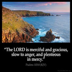 The LORD is merciful and gracious, slow to anger, and plenteous in mercy. 9. He will not always chide: neither will he keep his anger for ever. 10. He hath not dealt with us after our sins; nor rewarded us according to our iniquities. 11. For as the heaven is high above the earth, so great is his mercy toward them that fear him. 12. As far as the east is from the west, so far hath he removed our transgressions from us. Psalm 103:8-12