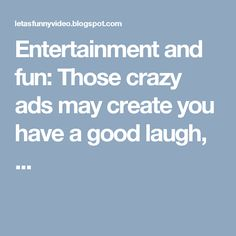 Entertainment and fun: Those crazy ads may create you have a good laugh, ...