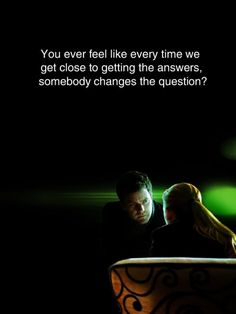 """You ever feel like every time we get close to getting the answers, somebody changes the question?"""