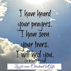 I have heard your prayers. I have seen your tears. I will heal you. 2 Kings 20:5