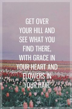 """""""Get over your hill and see what you find there, with grace in your heart and flowers in your hair. """"    Wild Hearts Can't be Broken"""