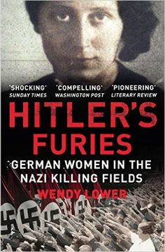Hitler's Furies: German Women in the Nazi Killing Fields eBook: Wendy Lower: Amazon.co.uk: Kindle Store