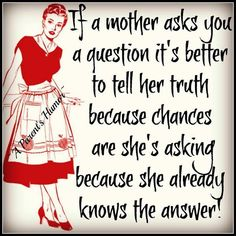 If a mother asks you a question it's better to tell her the truth because chances are she's asking because she already knows the answer! Isn't that the truth! Mommy Quotes, Son Quotes, Funny Quotes, Life Quotes, Child Quotes, Sleep Quotes, Funny Phrases, Quotable Quotes, My Children Quotes