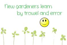 Gardening Humor: You'll learn by trowel and error.