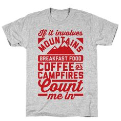 "Count Me In - This shirt features the phrase ""If it involves mountains, breakfast food, coffee, or campfires, count me in"" and is perfect for people who love to go camping, hiking, enjoy the outdoors, weekend warriors, hunting, exploring, eating bacon and eggs, cooking outside, grilling, climbing, drinking coffee, and enjoying the beauty of nature!"