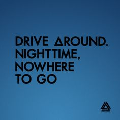 Drive around. Nighttime, nowhere to go. Bastille. Fake it.