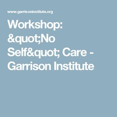 "Workshop: ""No Self"" Care - Garrison Institute"