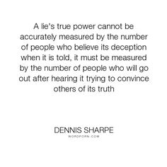 """Dennis Sharpe - """"A lie's true power cannot be accurately measured by the number of people who believe..."""". truth, lies, power, deception"""