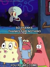 So thanks, thanks for nothing. You're welcome.
