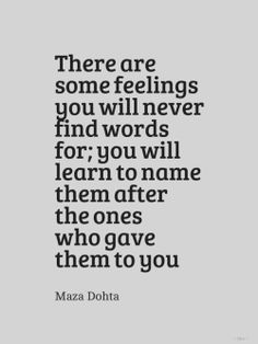 """There are some feelings you will never find words for; you will learn to name them after the ones who gave them to you."" ~ Maza Dohta"