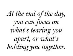 at the end of the day, you can focus on what's tearing you apart, or what's holding you together.  quote