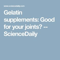 Gelatin supplements: Good for your joints? -- ScienceDaily
