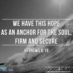 We have this hope as an anchor for the soul, firm & secure. Hebrews 6:19