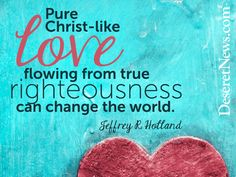 """""""Pure Christ-like love flowing from true righteousness can change the world."""" Elder Jeffrey R. Holland #ldsconf #quotes"""