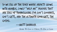 """""""We fill up the space where anxiety grows with humble, lowly 'help me' prayers that are full of thanksgiving"""" - Matt Chandler"""
