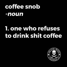 coffee snob -noun 1. one who refuses to drink shit coffee. Meeeee