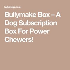 Bullymake Box – A Dog Subscription Box For Power Chewers!