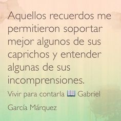 Aquellos recuerdos me permitieron soportar mejor algunos de sus caprichos y entender algunas de sus incomprensiones. Vivir para contarla  Gabriel García Márquez.