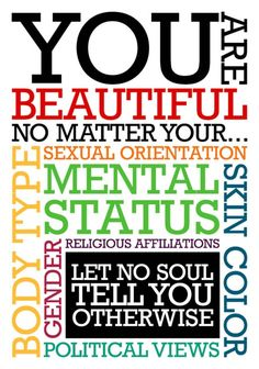 You are beautiful no matter your... body type, sexual orientation, skin color, political views, gender, mental status, religious affiliations. Let no soul tell you otherwise.