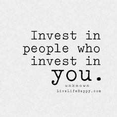 Invest in people who invest in you. - Unknown, livelifehappy.com