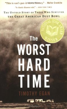"The Worst Hard Time: The Untold Story of Those Who Survived the Great American Dust Bowl by Timothy Egan. ""Egan vividly recounts the Dust Bowl of the a time in America when weather and human fallibility changed the arc of people's lives."