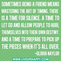 Sometimes being a friend means mastering the art of timing. There is a time for silence. A time to let go and allow people to hurl themselves into their own destiny. And a time to prepare to pick up the pieces when it's all over. -Gloria Naylor by deeplifequotes, via Flickr