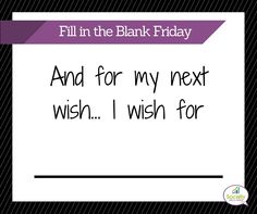 """It's #FillInTheBlankFriday """"And for my next wish...I wish for _____"""""""