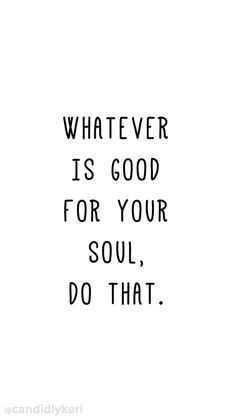 whatever is good for your soul, do that