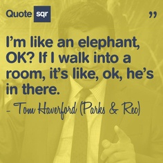 I'm like an elephant, OK? If I walk into a room, it's like, ok, he's in there. - Tom Haverford (Parks and Rec) #quotesqr #quotes #funnyquotes