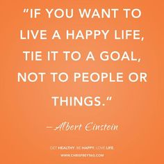If you want to live a happy life, tie it to a goal, not to people or things. ~Elephant