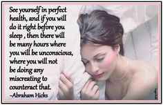 See yourself in perfect health, and if you will do it right before you sleep, then there will be many hours where you will be unconscious, where you will not be doing any mis-creating to counteract that. *Abraham-Hicks Quotes (AHQ1666)