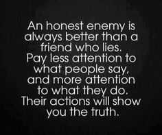 July 10, 2013 I found out today how true this is.  I would rather have an honest enemy than a back stabbing friend. Betrayal is something you never ever forget and is extremely difficult to forgive.