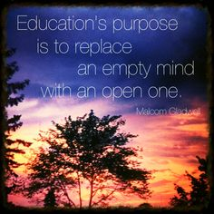 """""""Education's purpose is to replace an empty mind with an open one.""""  -Malcolm Gladwell"""