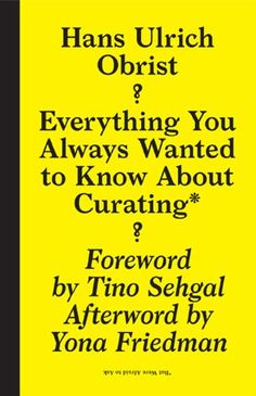 Everything you always wanted to know about curating but were afraid to ask / Hans Ulrich Obrist ; [editor, April Elizabeth Lamm ; foreword by Tino Sehgal ; afterword by Yona Friedman]