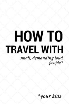 How to Travel with Small, Demanding Loud People: Travel tips for families by a mom of two who travels all the time.