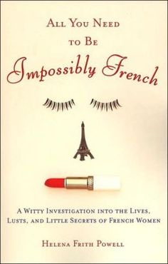 All You Need to Be Impossibly French: A Witty Investigation into the Lives, Lusts, and Little Secrets of French Women by Helena Frith Powell...