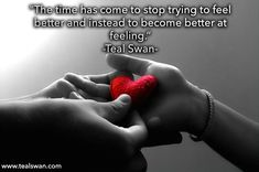 """""""The time has come to stop trying to feel better and instead to become better at feeling."""" Quote by Teal Swan (The Spiritual Catalyst)"""