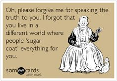 Oh, please forgive me for speaking the truth to you. I forgot that you live in a different world where people 'sugar coat' everything for you. I can think of a few people! Me Quotes, Funny Quotes, Lol, Speak The Truth, Truth Hurts, E Cards, Denial, Someecards, Laugh Out Loud