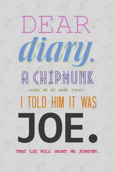 princessnina:   Dear diary, a chipmunk asked me my name today. I told him it was Joe. That lie will haunt me forever.  -Damon Salvatore, The Vampire Diaries