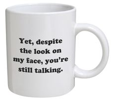 Funny Mug - Yet, despite the look on my face, you're still talking - 11 OZ Coffee Mugs - Inspirational gifts. Title: Funny Mug - Yet, despite the look on my face, you're still talking - 11 OZ Coffee Funny Coffee Mugs, Coffee Quotes, Coffee Humor, Funny Mugs, Funny Gifts, Beer Quotes, Rude Mugs, Cool Mugs, Thing 1