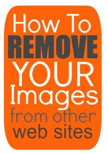 How to Have Your Pictures Removed from Other Sites (and other internet privacy tips)