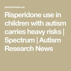 Risperidone use in children with autism carries heavy risks | Spectrum | Autism Research News