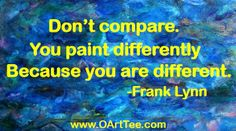 Don't compare.  You paint differently because you are different.~Frank Lynn www.OArtTee.com