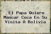 http://tecnoautos.com/wp-content/uploads/imagenes/tendencias/thumbs/el-papa-quiere-mascar-coca-en-su-visita-a-bolivia.jpg Bolivia. El Papa quiere mascar coca en su visita a Bolivia, Enlaces, Imágenes, Videos y Tweets - http://tecnoautos.com/actualidad/bolivia-el-papa-quiere-mascar-coca-en-su-visita-a-bolivia/