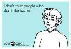 I don't trust people who don't like bacon