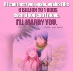 """""""If I can meet you again, against the 6 billion to 1 odds even if you can't move, I'll marry you."""" ~Hinata (Angel Beats!) by Anime-Quotes.deviantart.com"""