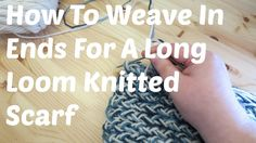 Weave In Ends For A Long Loom Knitted Scarf (+playlist)