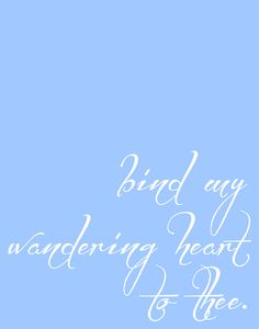 Bind my wandering heart to thee. 11x14 Art print