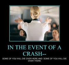 In the event of a crash...some of you will die over here and some of you will die over there!